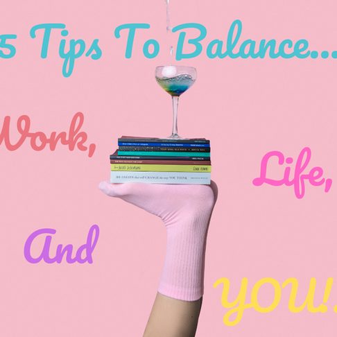 5 Tips to Balance Work, Life, and YOU!