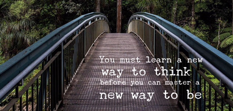 Bro som leder till vacker skog med texten You must learn a new way of thinking before you can master a new way to be