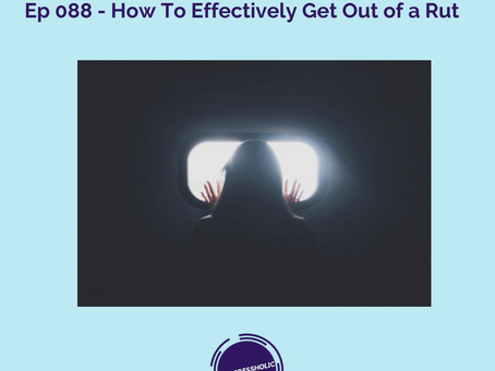 (SELF) Ep 088 - How To Effectively Get Out of a Rut