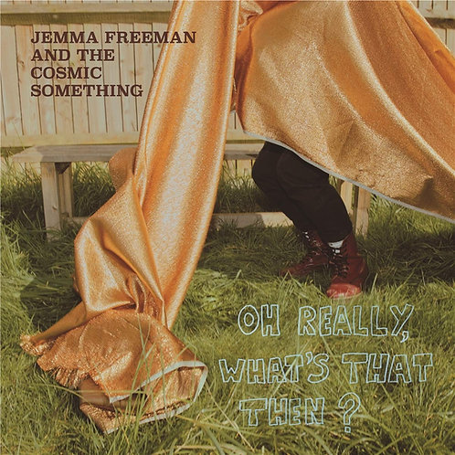 Jemma Freeman & The Cosmic Something - Oh Really, What's That Then? LP 25/10/19
