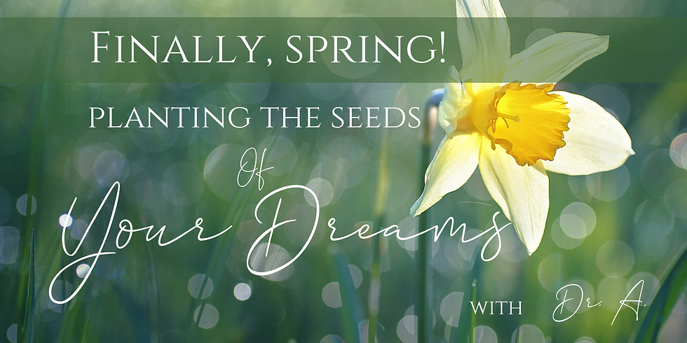 Finally, Spring! Planting the Seeds of Your Dreams - Women's Wisdom Village -Thurs. 3/18 7:00 pm PT