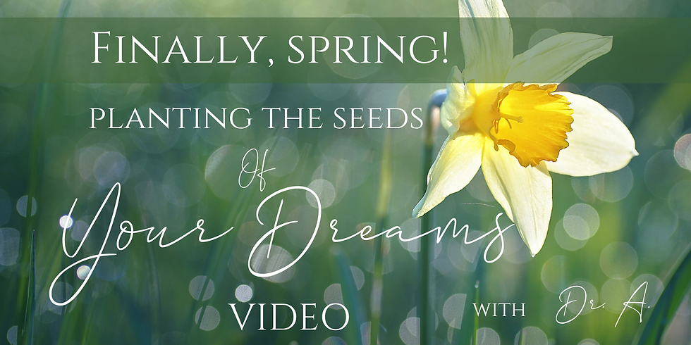 """VIDEO """" Finally, Spring! Planting the Seeds of Your Dreams"""