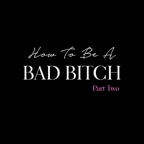 HOW TO BE A BAD BITCH PT.2