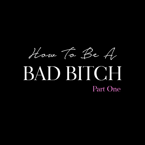 HOW TO BE A BAD BITCH PT. 1