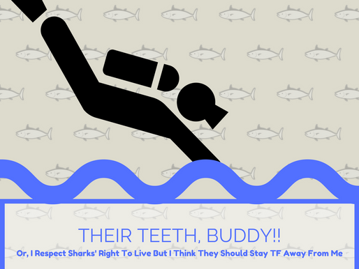 THEIR TEETH, BUDDY!!!; Or, I Respect Sharks' Right To Live But They Should Stay TF Away From Me