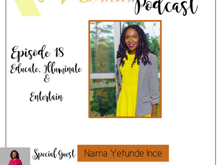 Te'Ara Speaks Podcast Season 1 Episode 18 Educate, Illuminate & Entertain with Naima Yetunde Ince