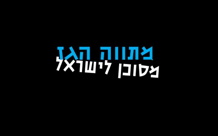 מתווה הגז מסוכן לישראל
