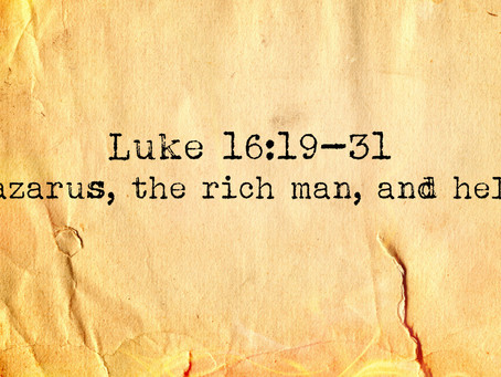 Luke 16, Lazarus, The Rich Man and Hell.