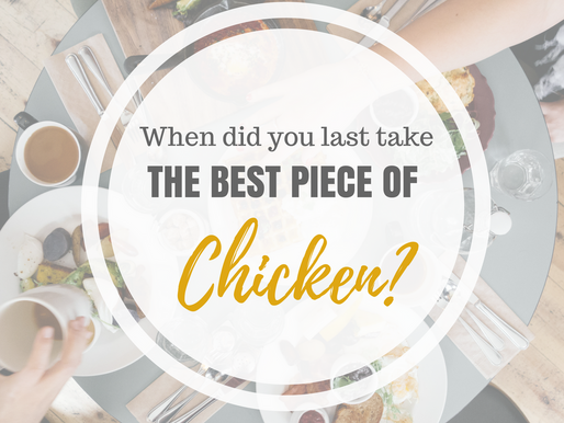 When did you last take the best piece of chicken?