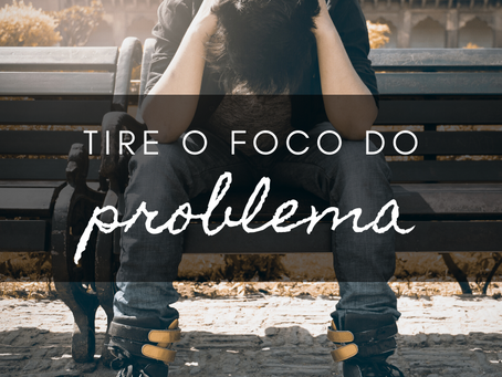 TIRE O FOCO DO PROBLEMA