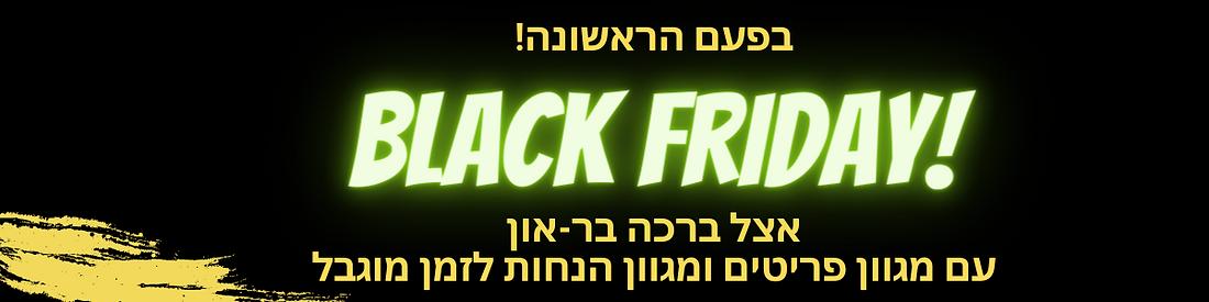 בפעם הראשונה! BLACK FRIDAY!!!!!!!!!! אצל