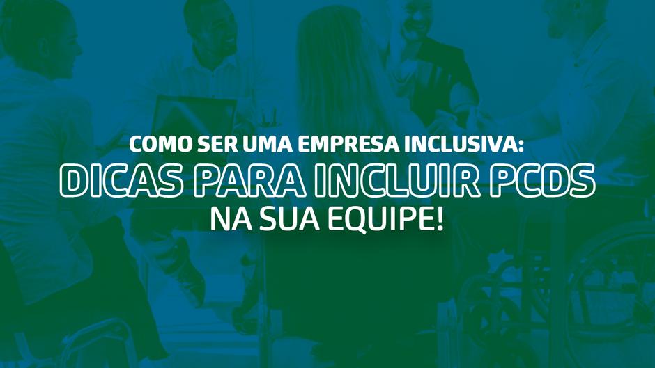 Como ser uma empresa inclusiva: Dicas para incluir PCDs na sua equipe