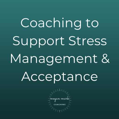 Coaching to Support Stress Management & Acceptance