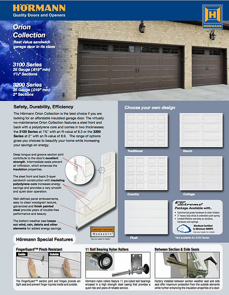 "Orion Brochure, Traditional panel, Ranch panel, Country Panel, Cottage Panel,Fluch Panel, 3100 Series 25 gauge steel .019"" min 1 3/8"", 2"" sections, 3200 Series , 11 ball bearing nylon rollers, Windload Certified garage doors EXtreme package available, 3"" heavy Duty Struts, commercial grade hardware"