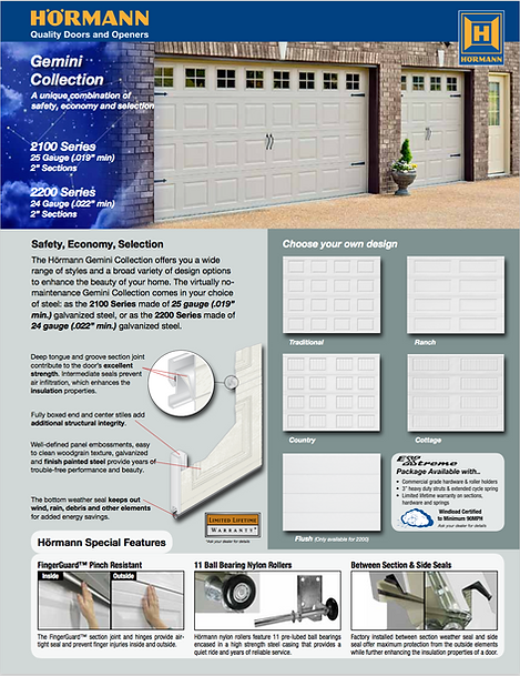 "Hormann garage doors,Gemini Brochure, Traditional panel, Ranch panel, Country Panel, Cottage Panel,Fluch Panel, 2100 Series 25 gauge steel .019"" min, 2"" sections, 2200 Series 24 gauge .022"" min, 11 ball bearing nylon rollers, Windload Certified garage doors EXtreme package available, 3"" heavy Duty Struts, cmmercial grade hardware"