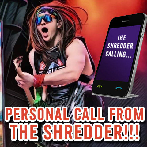 GET A PERSONAL PHONE CALL FROM THE SHREDDER