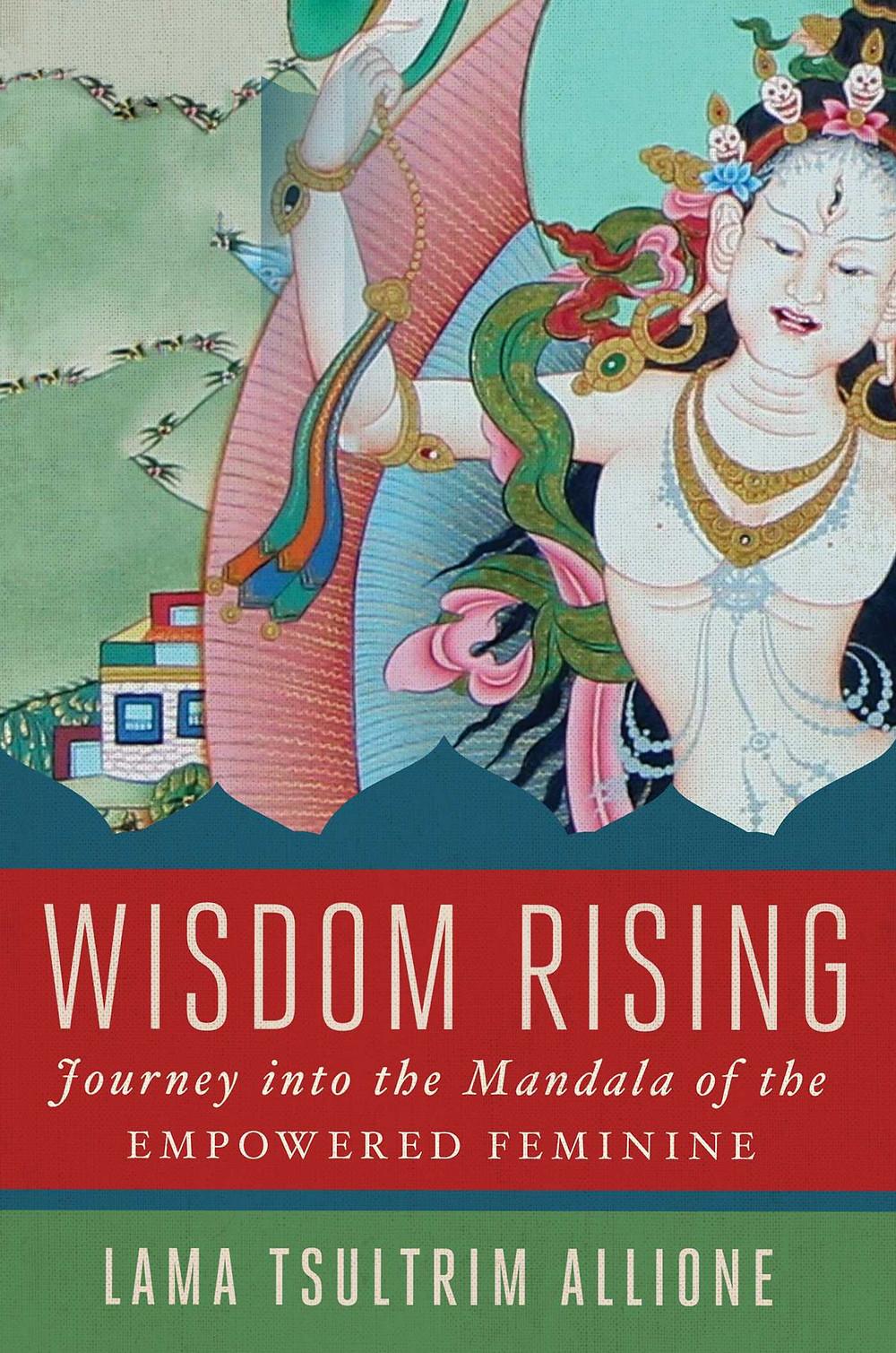 Wisdom Rising: Journey into the Mandala of the Empowered Feminine by Lama Tsultrim Allione, 2018.