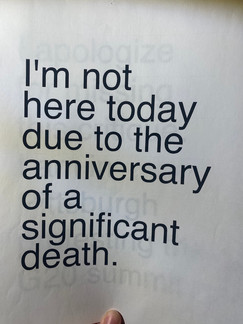 I am not here today due to the anniversary of a significant death.