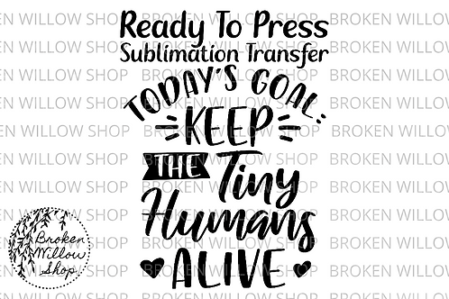 Today's Goal Keep the Tiny Humans Alive Ready To Press Sublimation Transfer