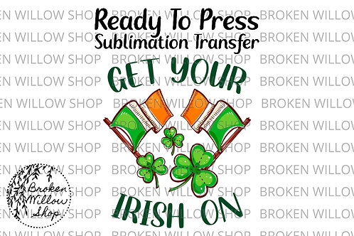 Get Your Irish On Ready to Press Sublimation Transfer, St. Patrick's Day, Holida
