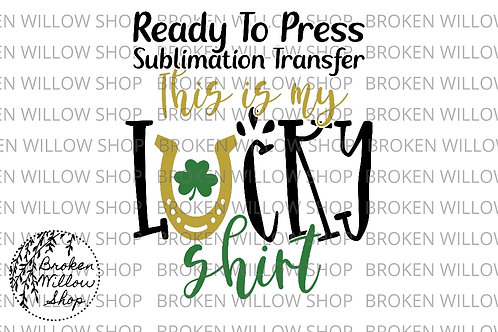 This Is My Lucky Shirt Ready to Press Sublimation Transfer, St. Patrick's Day, H
