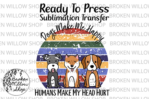 Dogs Make Me Happy Ready To Press Sublimation Transfer