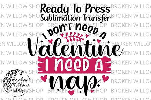 I Don't Need a Valentine, I Need a Nap Ready to Press Sublimation Transfer Vale