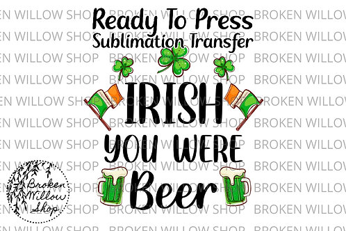 Irish You Were Beer Ready to Press Sublimation Transfer, St. Patrick's Day, Holi