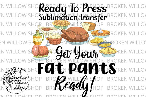 Get Your Fat Pants Ready Ready To Press Sublimation Transfer Thanksgiving Feast