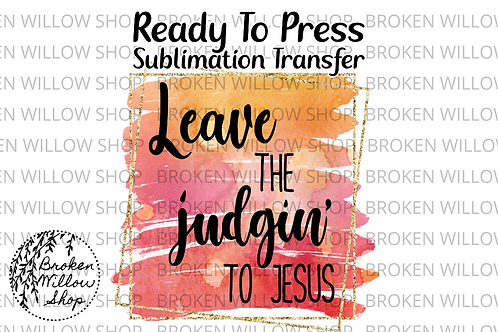 Leave the Judgin' to Jesus Ready To Press Sublimation Transfer