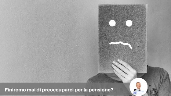 Finiremo mai di preoccuparci per la pensione?