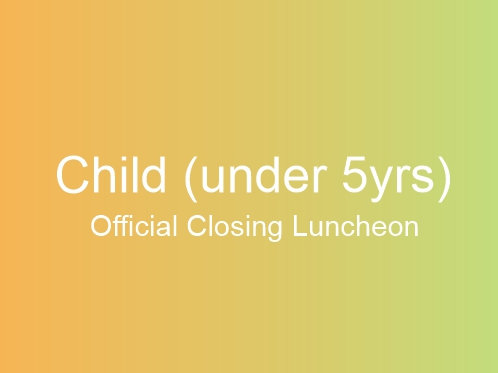 Official Closing Luncheon (CHILD Under 5yrs)
