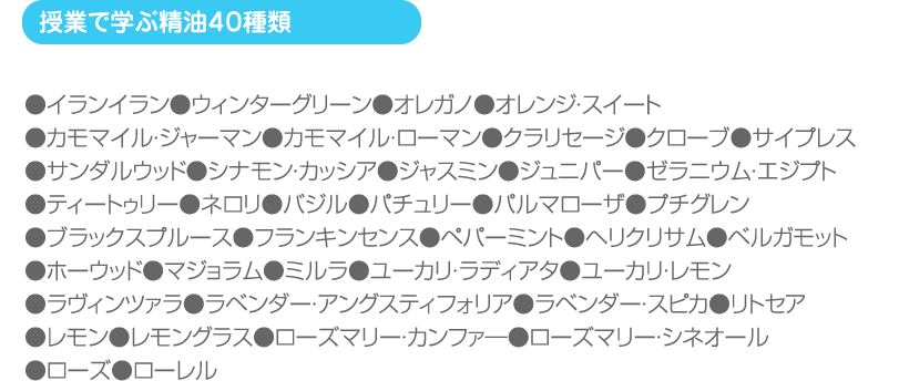 (授業で学ぶ精油40種類)●イランイラン●ウィンターグリーン●オレガノ●オレンジ・スイート ●カモマイル・ジャーマン●カモマイル・ローマン●クラリセージ●クローブ●サイプレス ●サンダルウッド●シナモン・カッシア●ジャスミン●ジュニパー●ゼラニウム・エジプト ●ティートゥリー●ネロリ●バジル●パチュリー●パルマローザ●プチグレン ●ブラックスプルース●フランキンセンス●ペパーミント●ヘリクリサム●ベルガモット ●ホーウッド●マジョラム●ミルラ●ユーカリ・ラディアタ●ユーカリ・レモン ●ラヴィンツァラ●ラベンダー・アングスティフォリア●ラベンダー・スピカ●リトセア ●レモン●レモングラス●ローズマリー・カンファ―●ローズマリー・シネオール ●ローズ●ローレル