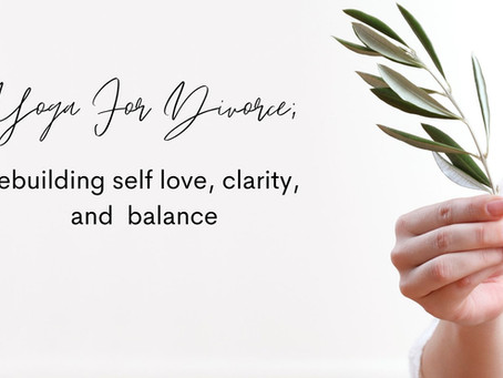 Yoga For Divorce; rebuilding self love, clarity, and balance