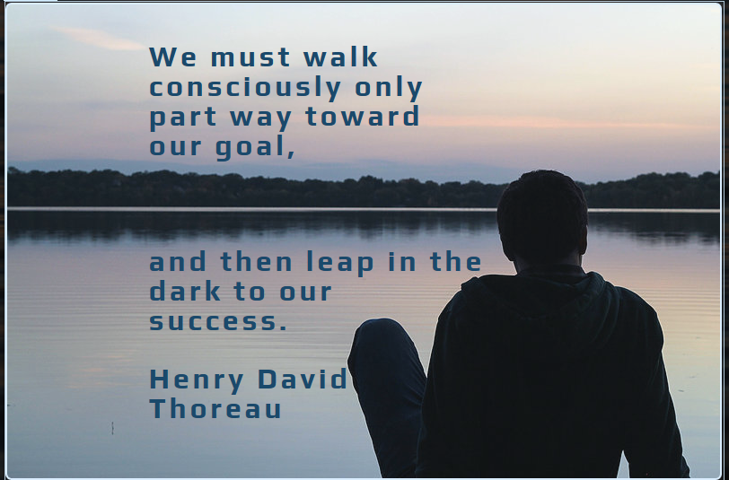 Thoreau encourages us to walk boldly into the darkness to our success!
