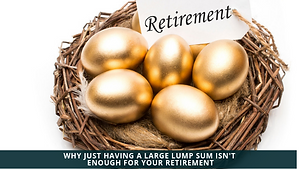 Why Just Having a Large Lump Sum Isn't Enough for Your Retirement
