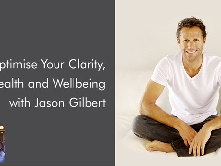 Optimise Your Clarity, Health and Wellbeing with Jason Gilbert