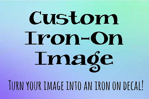 Custom Iron On *IMAGE ONLY* (Iron On Decal)