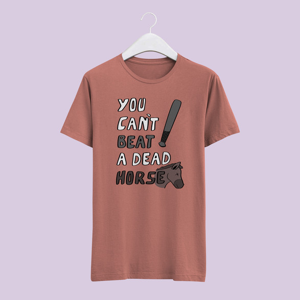 You Can't Beat A Dead Horse - Incorrect Proverb Shirt