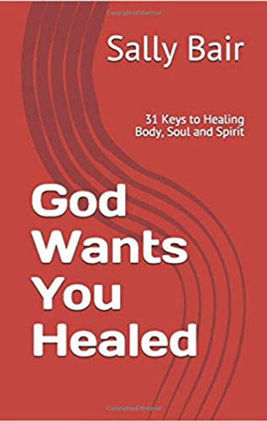 God Wants You Healed: 31 Keys to Healing Body, Soul and Spirit