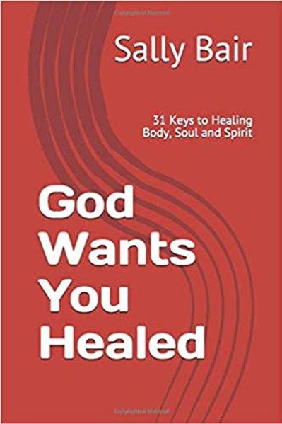 God Wants You Healed: 31 Keys to Healing Body, Soul and Spirit