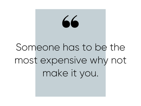 Someone has to be the most expensive. Why not make it you?