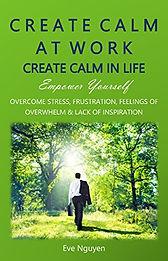 Create Calm at Work Create Calm in Life.
