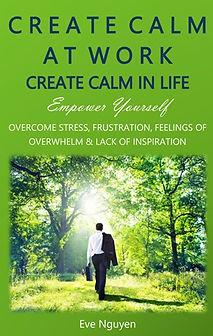 Create Calm at Work Create Calm in Life