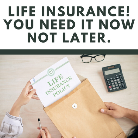 Life Insurance! You need it now not later.