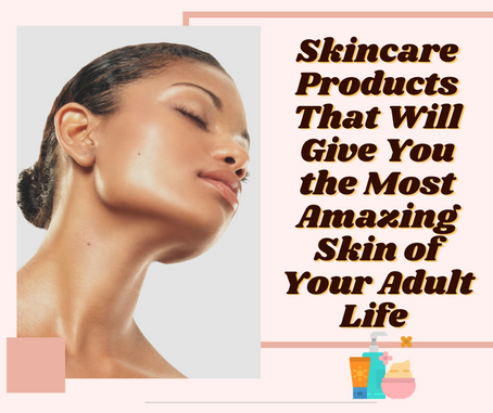 Skincare Products That Will Give You the Most Amazing Skin of Your Adult Life
