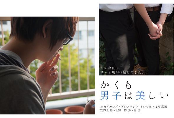 【47】2019.1.16-20 | ユカイハンズ・アシスタント ミシマ ヒトミ 写真展 「かくも男子は美しい」
