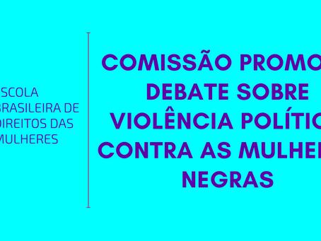 Comissão promove debate sobre violência política contra as mulheres negras