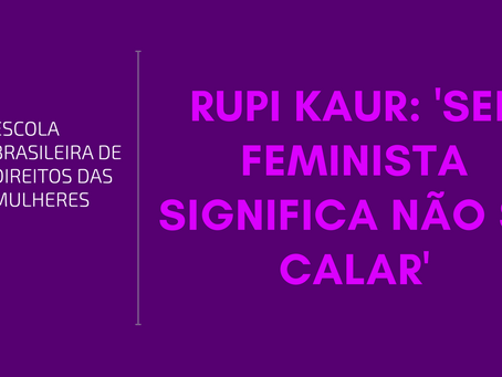 Rupi Kaur: 'Ser feminista significa não se calar'
