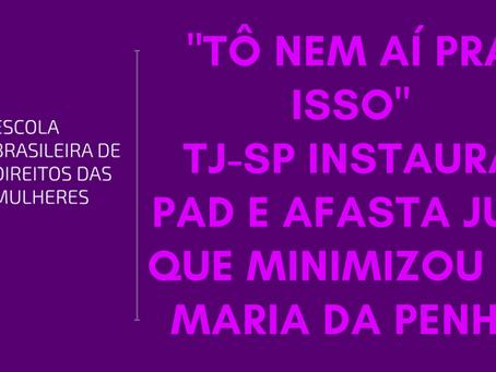 """""""TÔ NEM AÍ PRA ISSO"""" TJ-SP instaura PAD e afasta juiz que minimizou Lei Maria da Penha"""